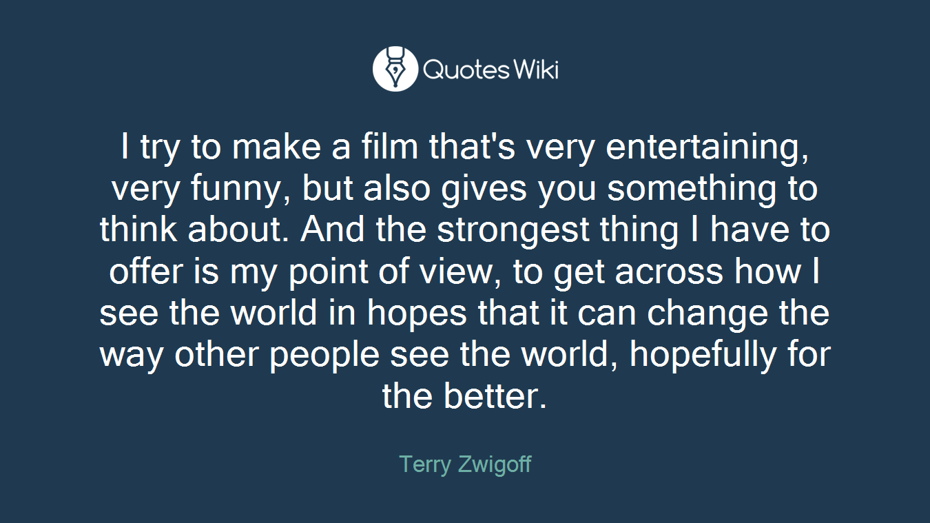 I try to make a film that's very entertaining, very funny, but also gives you something to think about. And the strongest thing I have to offer is my point of view, to get across how I see the world in hopes that it can change the way other people see the world, hopefully for the better.