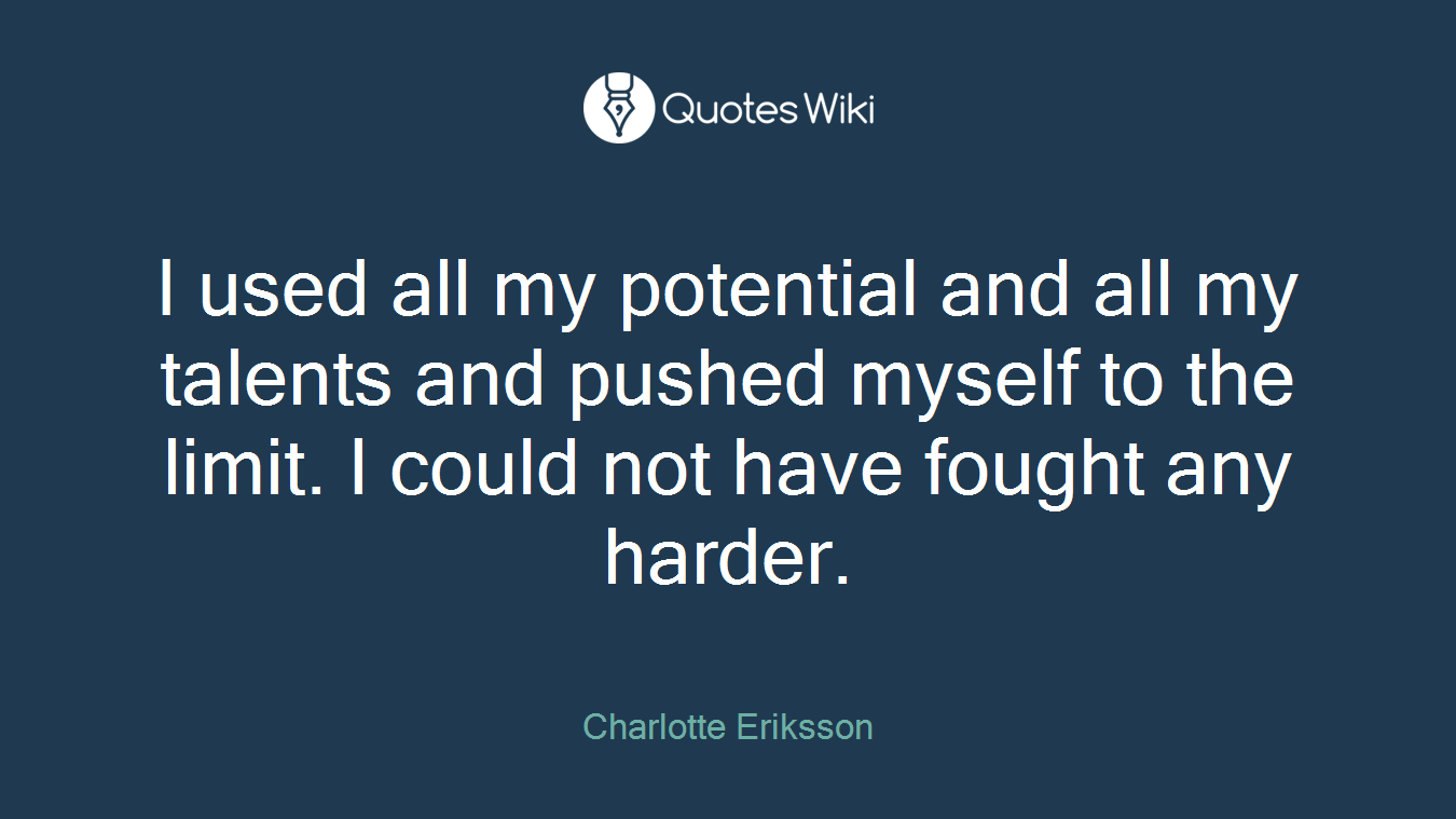 I used all my potential and all my talents and pushed myself to the limit. I could not have fought any harder.