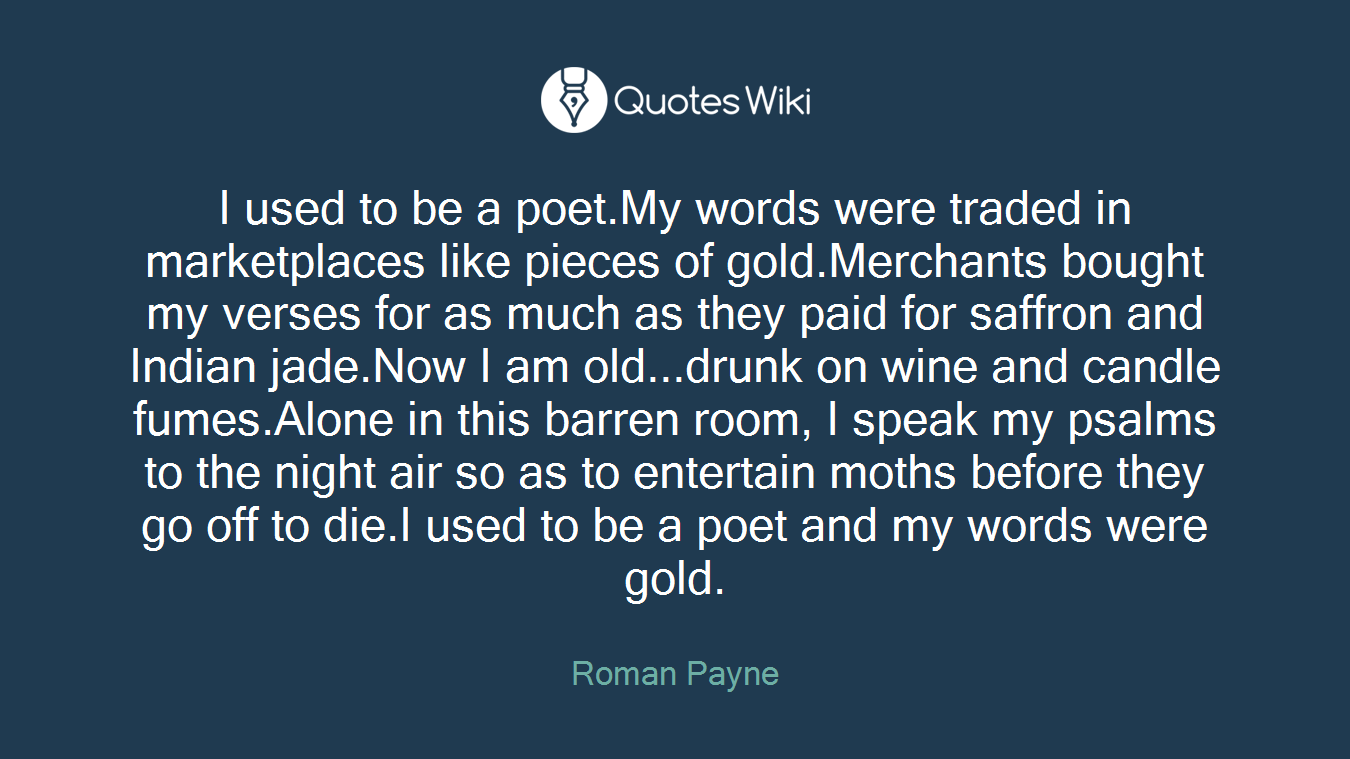 I used to be a poet.My words were traded in marketplaces like pieces of gold.Merchants bought my verses for as much as they paid for saffron and Indian jade.Now I am old...drunk on wine and candle fumes.Alone in this barren room, I speak my psalms to the night air so as to entertain moths before they go off to die.I used to be a poet and my words were gold.