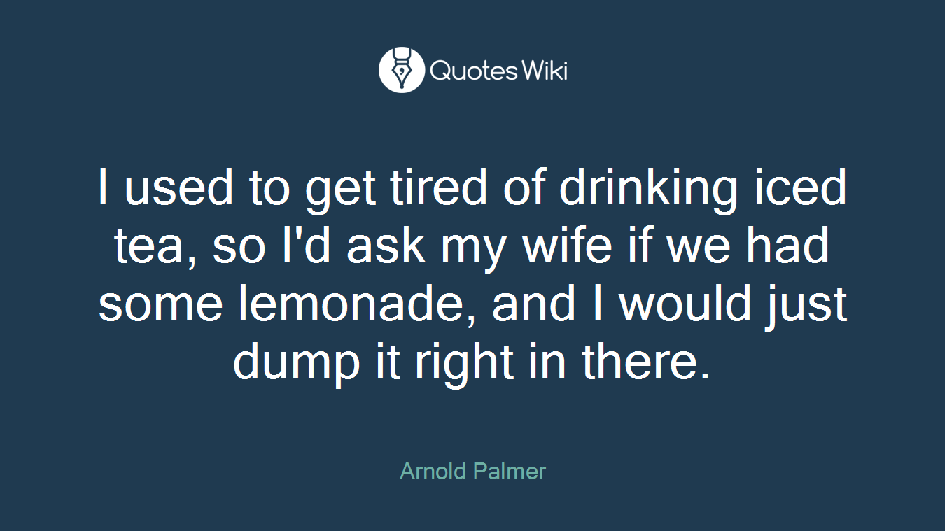 I used to get tired of drinking iced tea, so I'd ask my wife if we had some lemonade, and I would just dump it right in there.