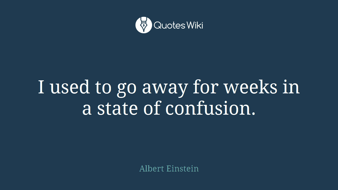 I used to go away for weeks in a state of confusion.