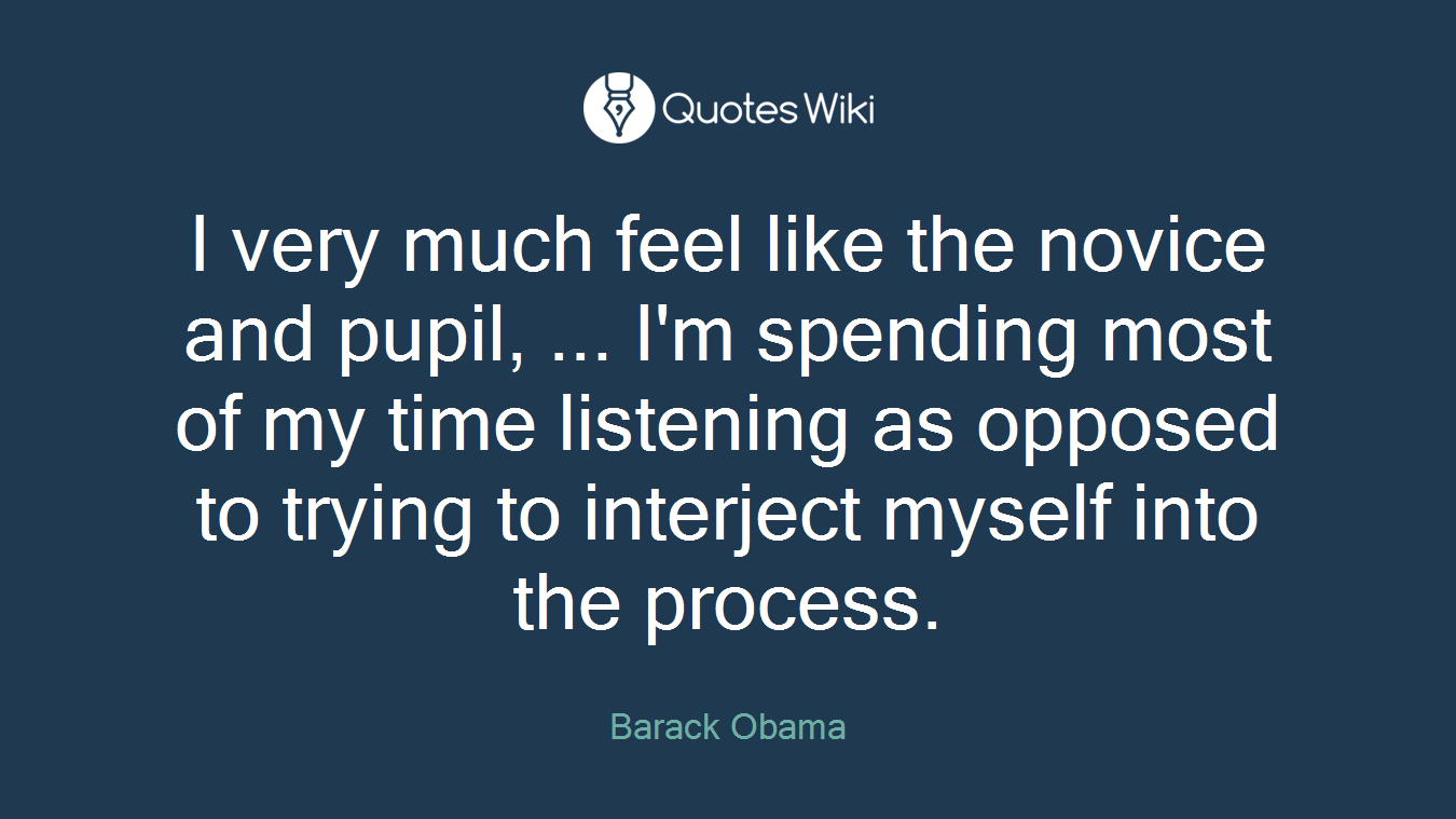 I very much feel like the novice and pupil, ... I'm spending most of my time listening as opposed to trying to interject myself into the process.