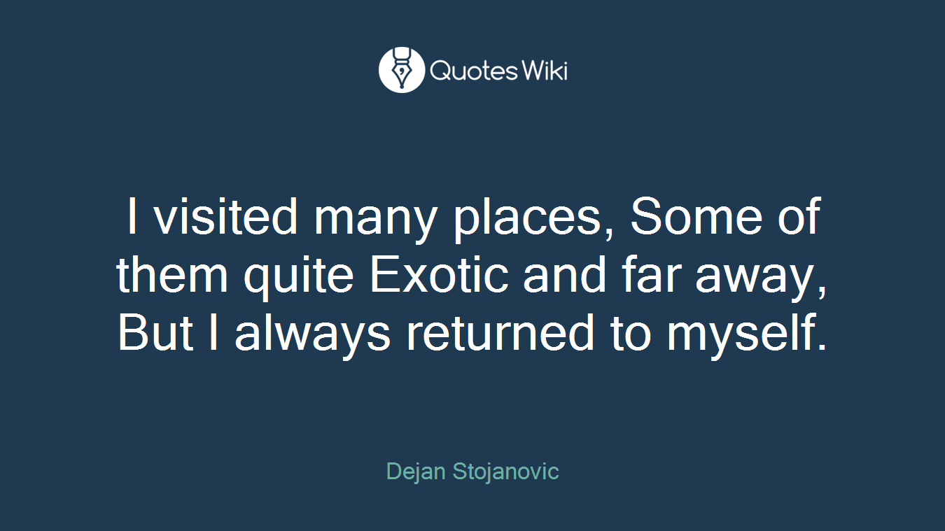 I visited many places, Some of them quite Exotic and far away, But I always returned to myself.