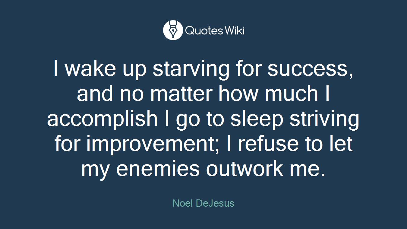 I wake up starving for success, and no matter how much I accomplish I go to sleep striving for improvement; I refuse to let my enemies outwork me.