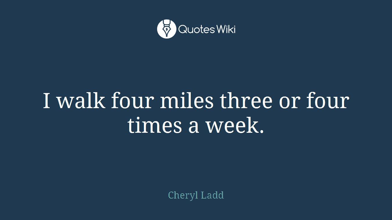 I walk four miles three or four times a week.