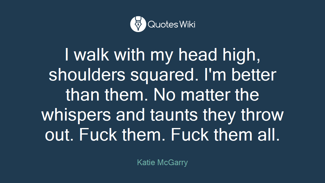 I walk with my head high, shoulders squared. I'm better than them. No matter the whispers and taunts they throw out. Fuck them. Fuck them all.
