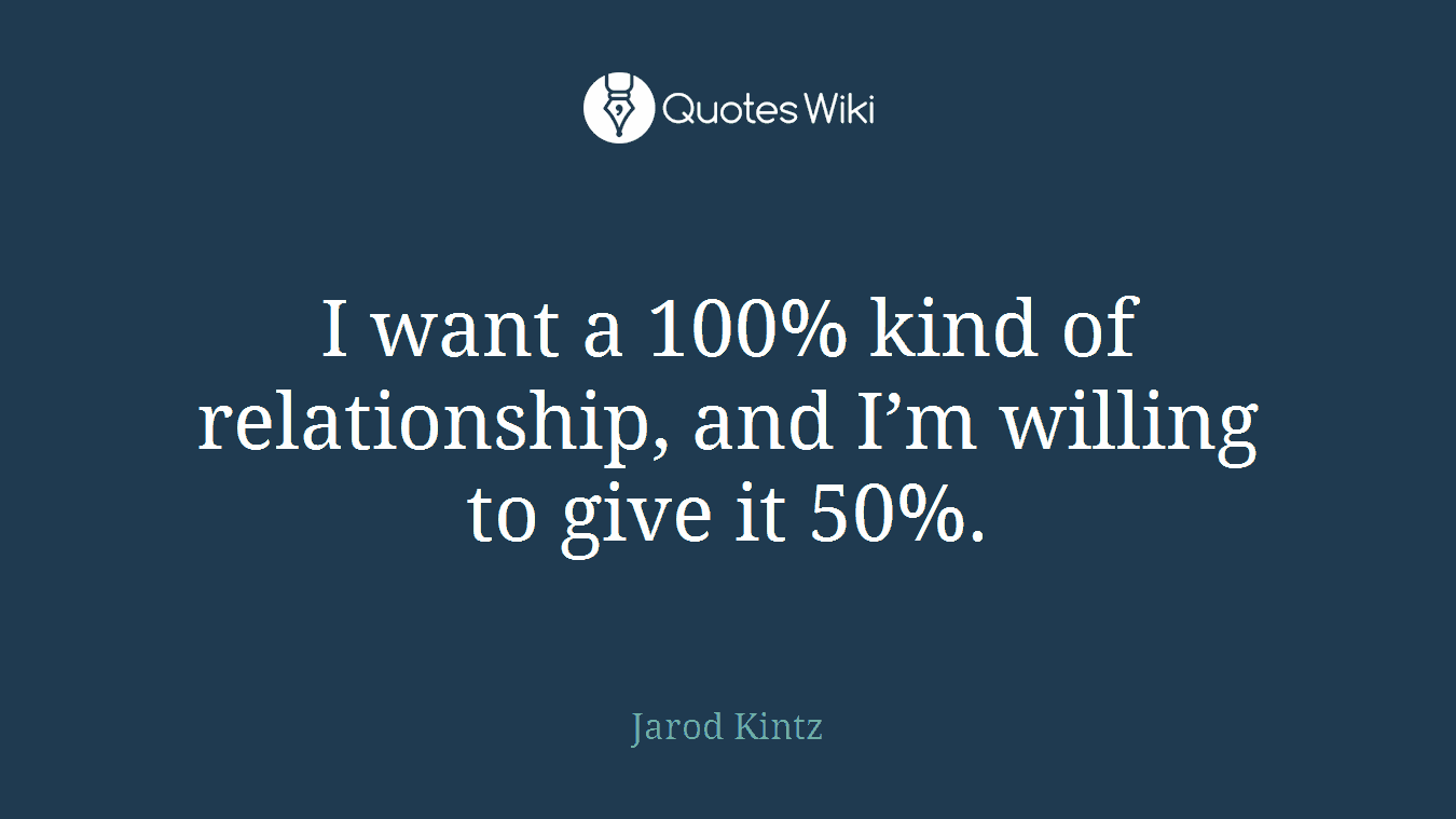 I want a 100% kind of relationship, and I'm willing to give it 50%.