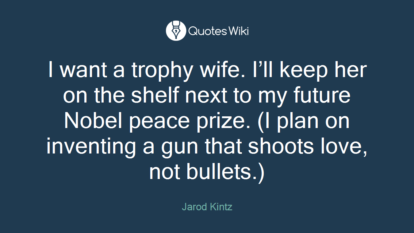 I want a trophy wife. I'll keep her on the shelf next to my future Nobel peace prize. (I plan on inventing a gun that shoots love, not bullets.)