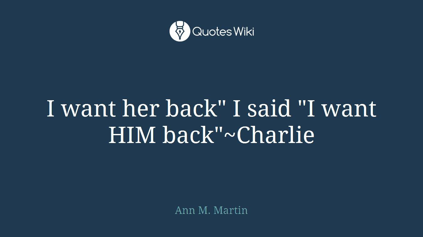 "I want her back"" I said ""I want HIM back""~Charlie"