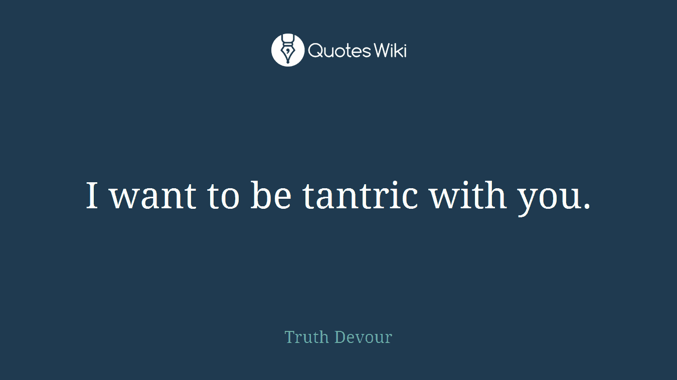I want to be tantric with you.