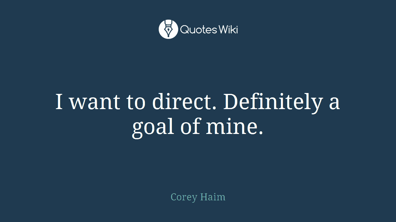 I want to direct. Definitely a goal of mine.
