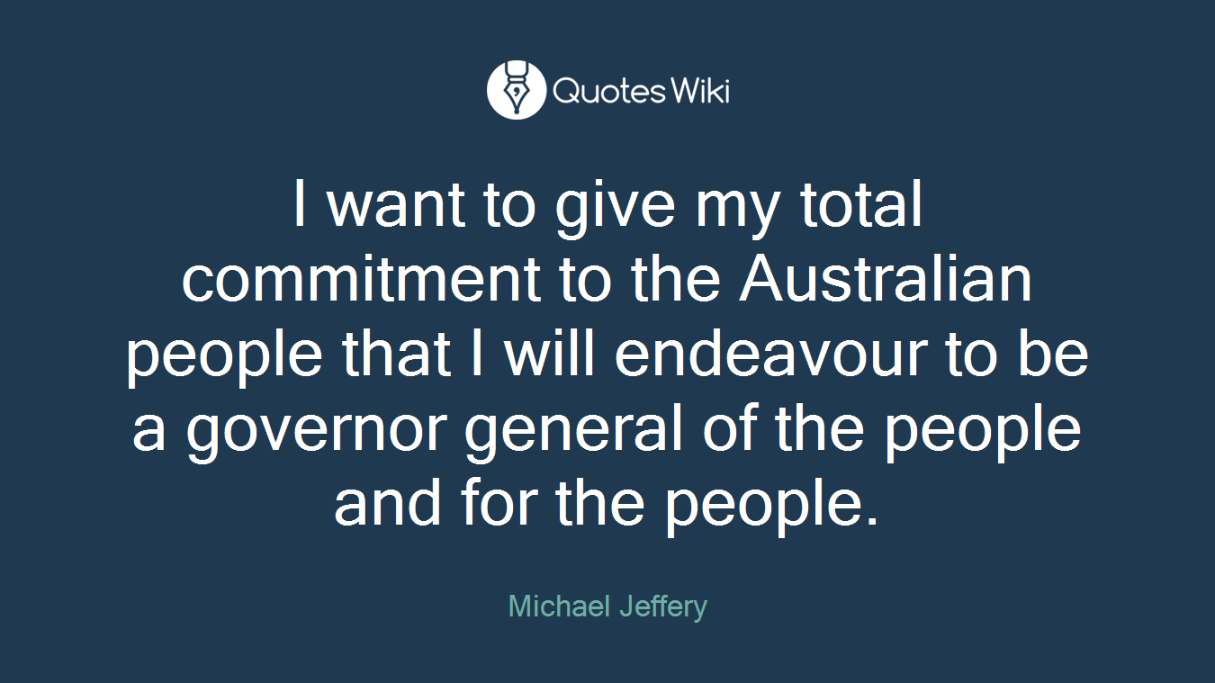 I want to give my total commitment to the Australian people that I will endeavour to be a governor general of the people and for the people.