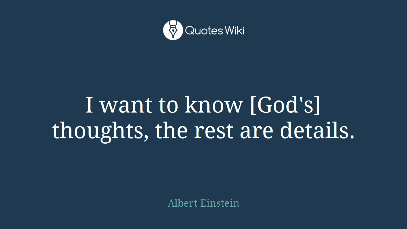 I want to know [God's] thoughts, the rest are details.