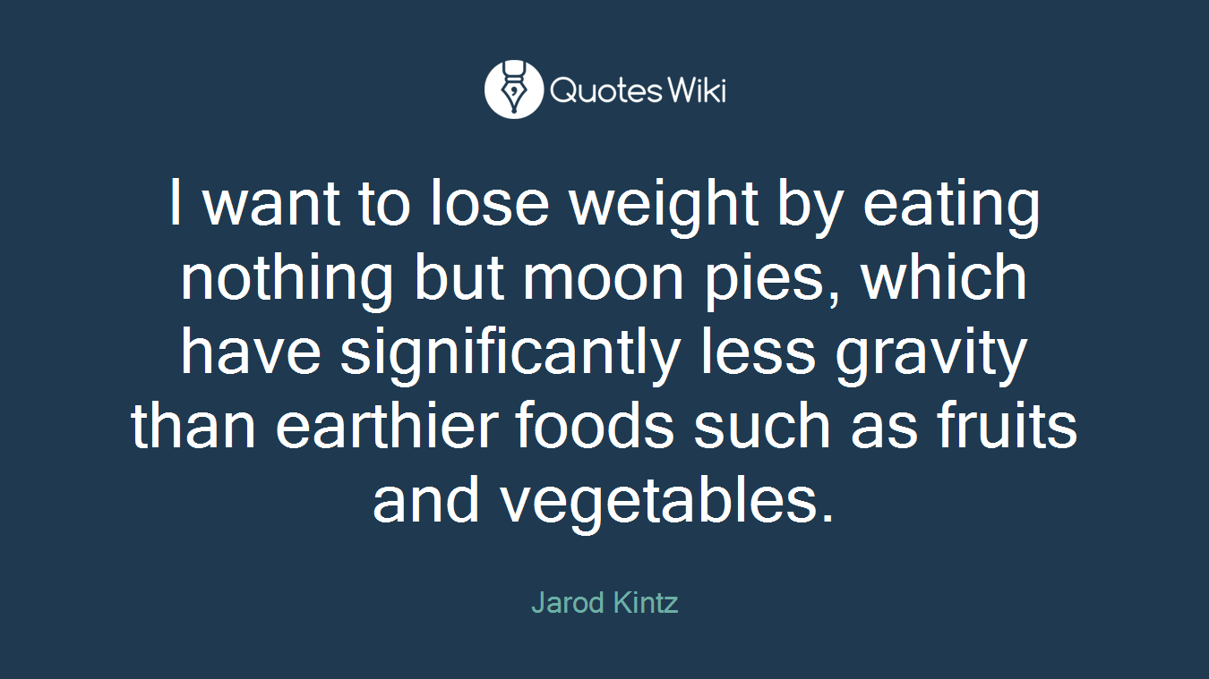 I want to lose weight by eating nothing but moon pies, which have significantly less gravity than earthier foods such as fruits and vegetables.