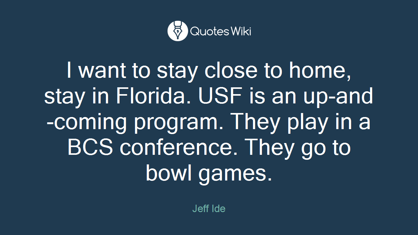 I want to stay close to home, stay in Florida. USF is an up-and-coming program. They play in a BCS conference. They go to bowl games.