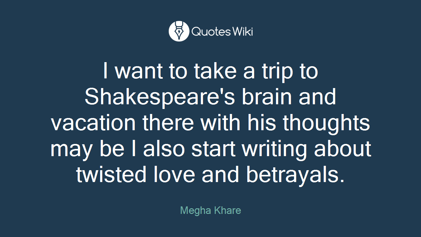 I want to take a trip to Shakespeare's brain and vacation there with his thoughts may be I also start writing about twisted love and betrayals.