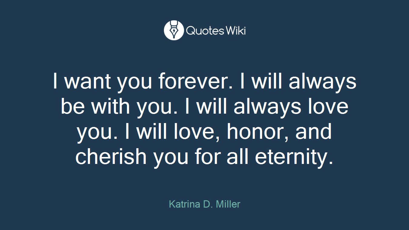 I want you forever. I will always be with you.