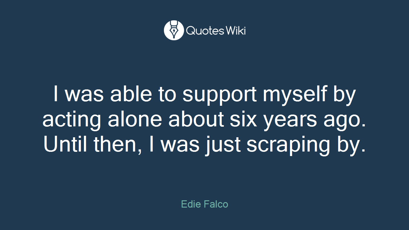 I was able to support myself by acting alone about six years ago. Until then, I was just scraping by.