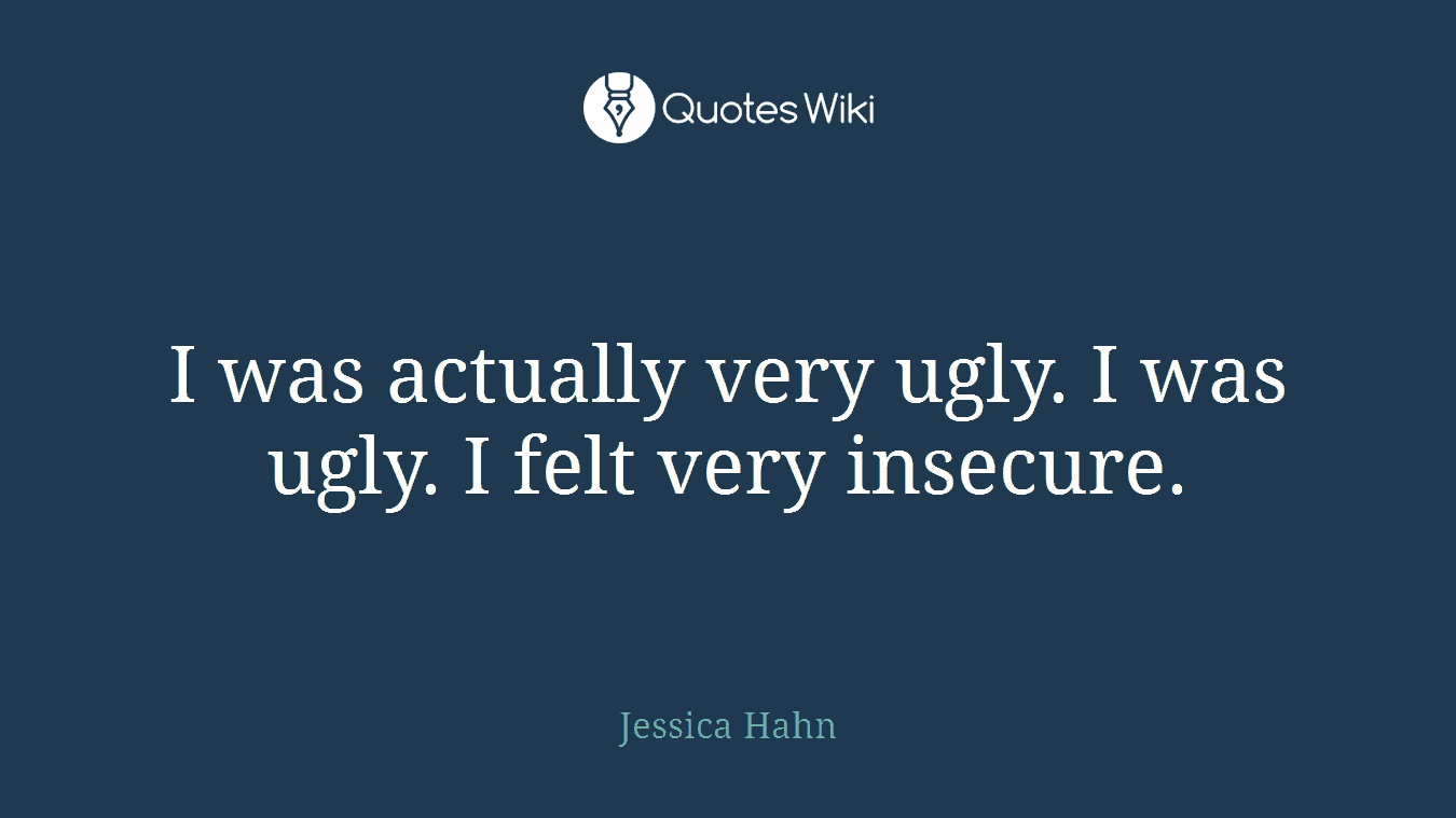 I was actually very ugly. I was ugly. I felt very insecure.