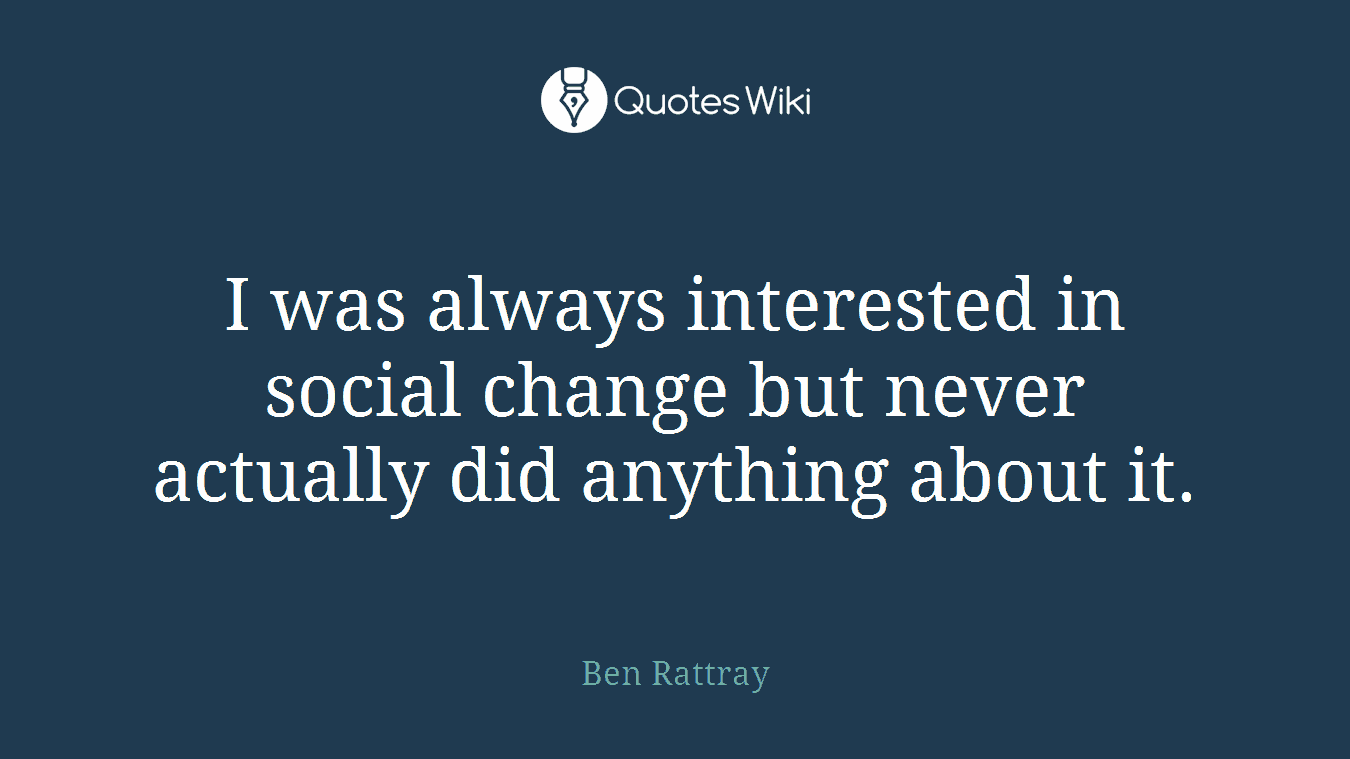 I was always interested in social change but never actually did anything about it.