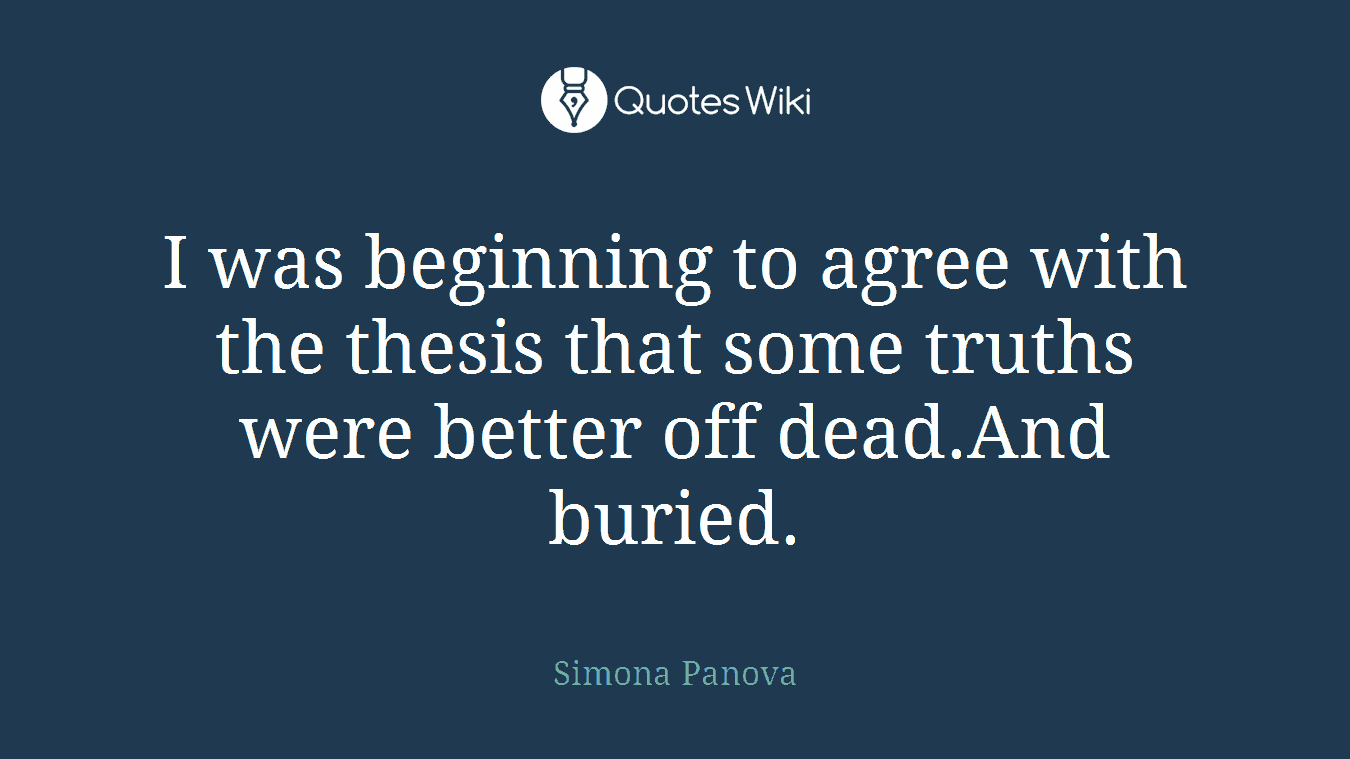 I was beginning to agree with the thesis that some truths were better off dead.And buried.