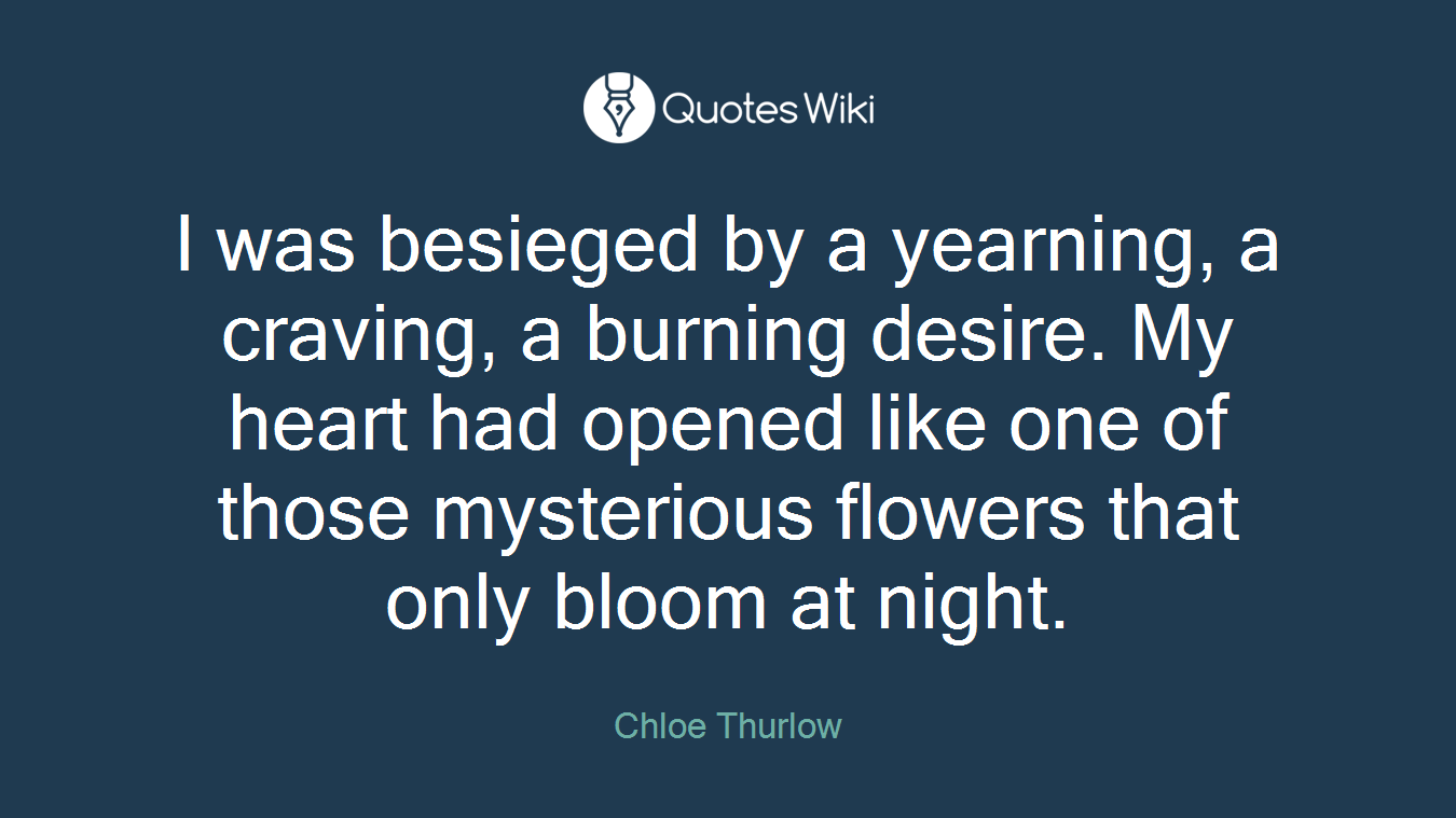 I was besieged by a yearning, a craving, a burning desire. My heart had opened like one of those mysterious flowers that only bloom at night.