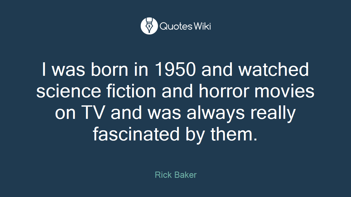 I was born in 1950 and watched science fiction and horror movies on TV and was always really fascinated by them.