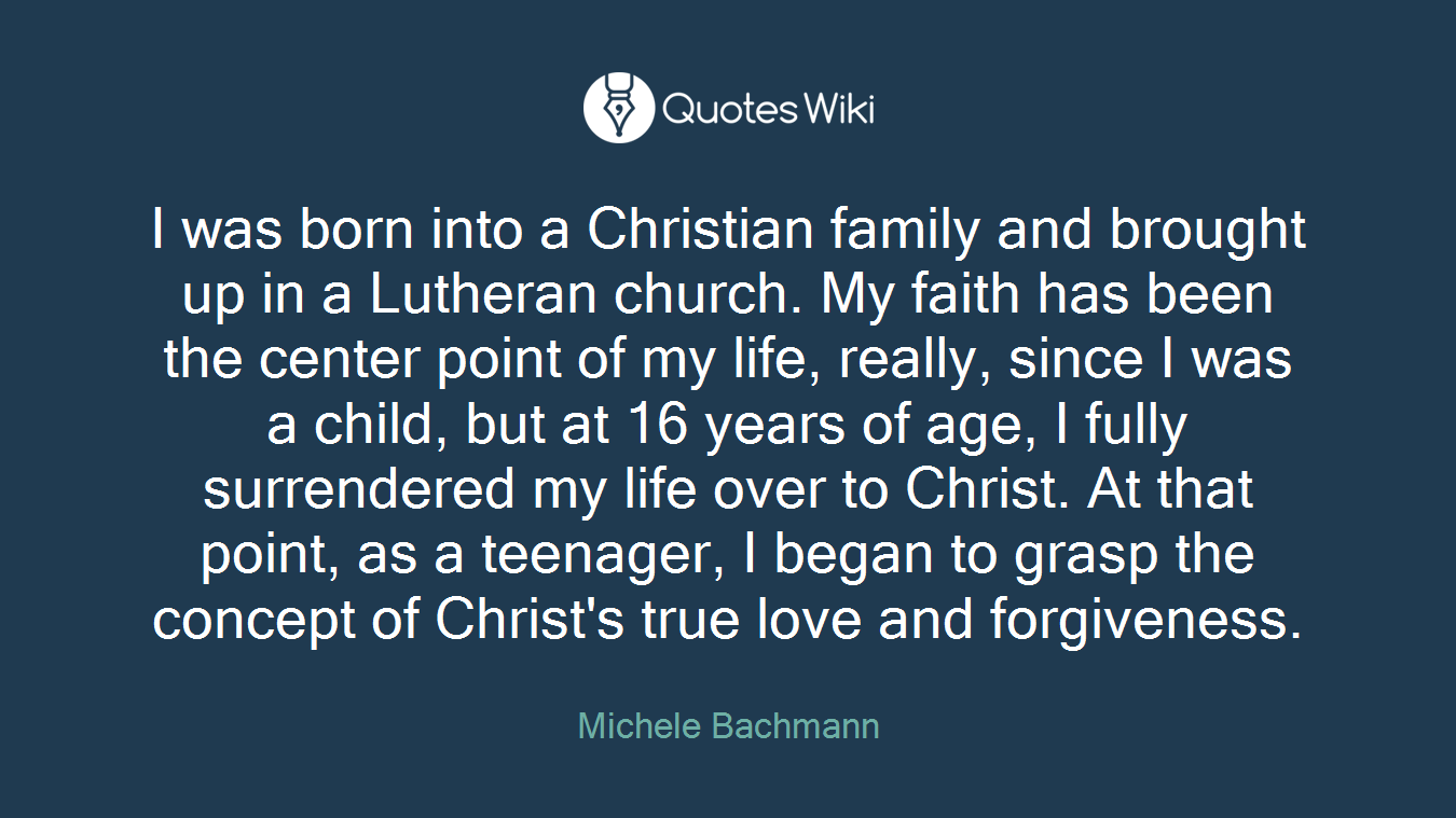 I was born into a Christian family and brought up in a Lutheran church. My faith has been the center point of my life, really, since I was a child, but at 16 years of age, I fully surrendered my life over to Christ. At that point, as a teenager, I began to grasp the concept of Christ's true love and forgiveness.