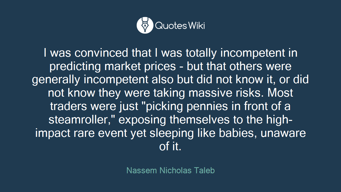"I was convinced that I was totally incompetent in predicting market prices - but that others were generally incompetent also but did not know it, or did not know they were taking massive risks. Most traders were just ""picking pennies in front of a steamroller,"" exposing themselves to the high-impact rare event yet sleeping like babies, unaware of it."