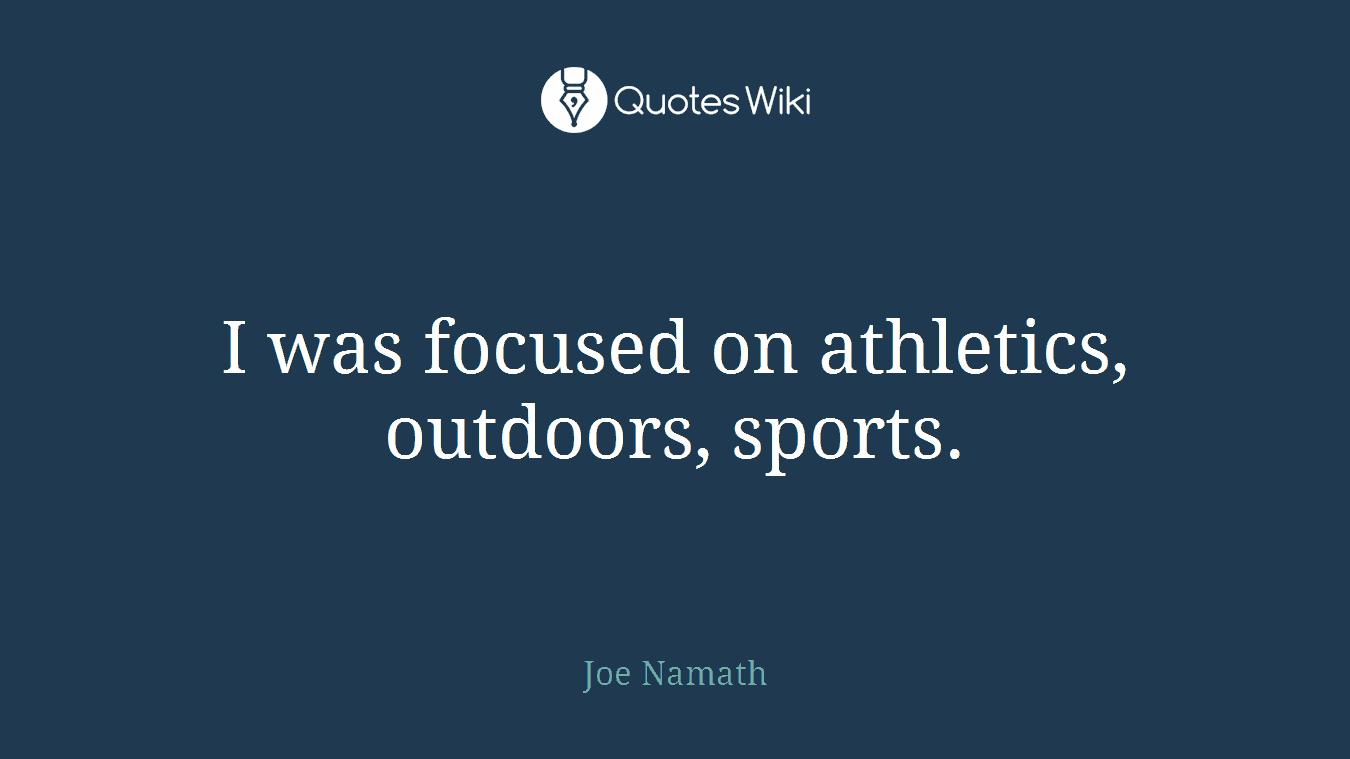 I was focused on athletics, outdoors, sports.