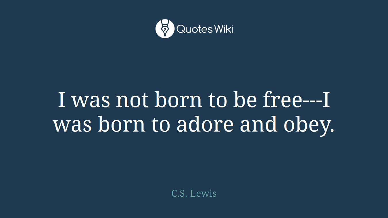 I was not born to be free---I was born to adore and obey.