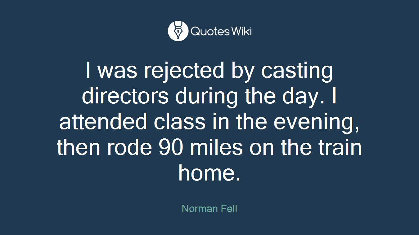 I was rejected by casting directors during the day. I attended class in the evening, then rode 90 miles on the train home.