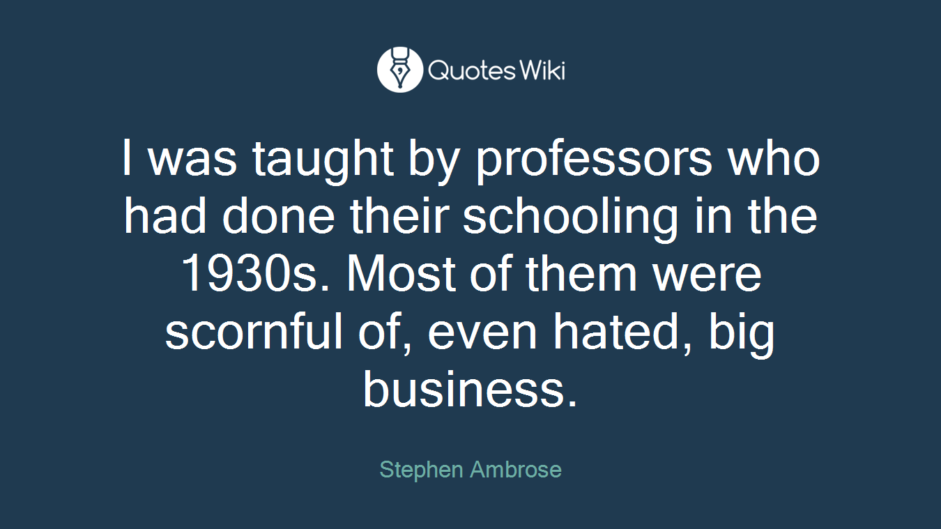 I was taught by professors who had done their schooling in the 1930s. Most of them were scornful of, even hated, big business.