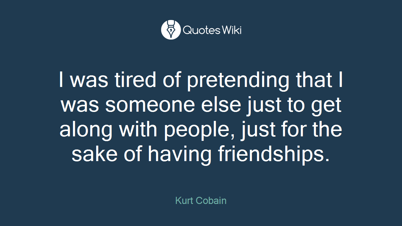 I was tired of pretending that I was someone else just to get along with people, just for the sake of having friendships.