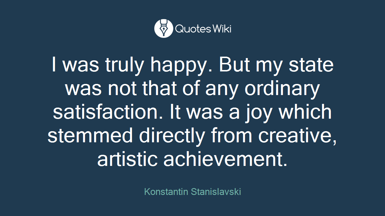 I was truly happy. But my state was not that of any ordinary satisfaction. It was a joy which stemmed directly from creative, artistic achievement.