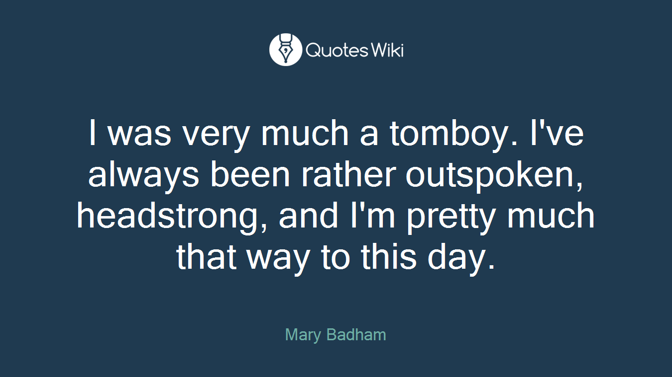 I was very much a tomboy. I've always been rather outspoken, headstrong, and I'm pretty much that way to this day.