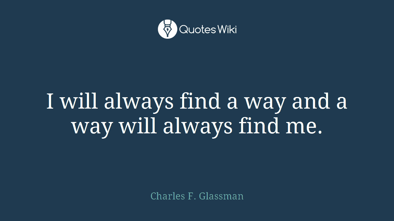 I will always find a way and a way will always find me.