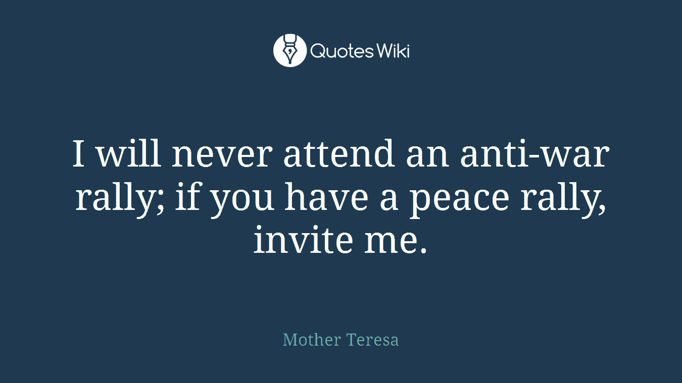 I will never attend an anti-war rally; if you have a peace rally, invite me.