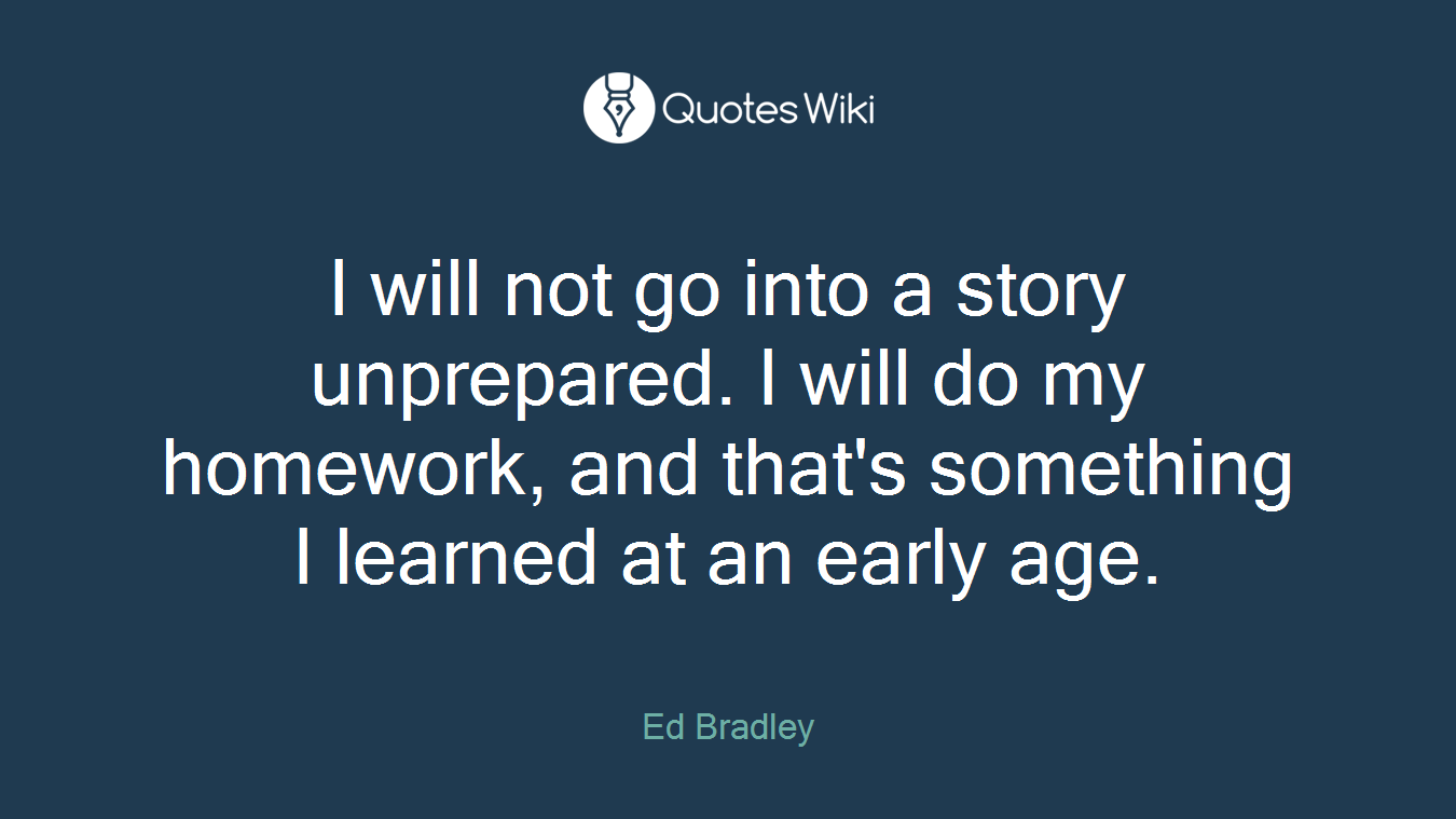 I will not go into a story unprepared. I will do my homework, and that's something I learned at an early age.