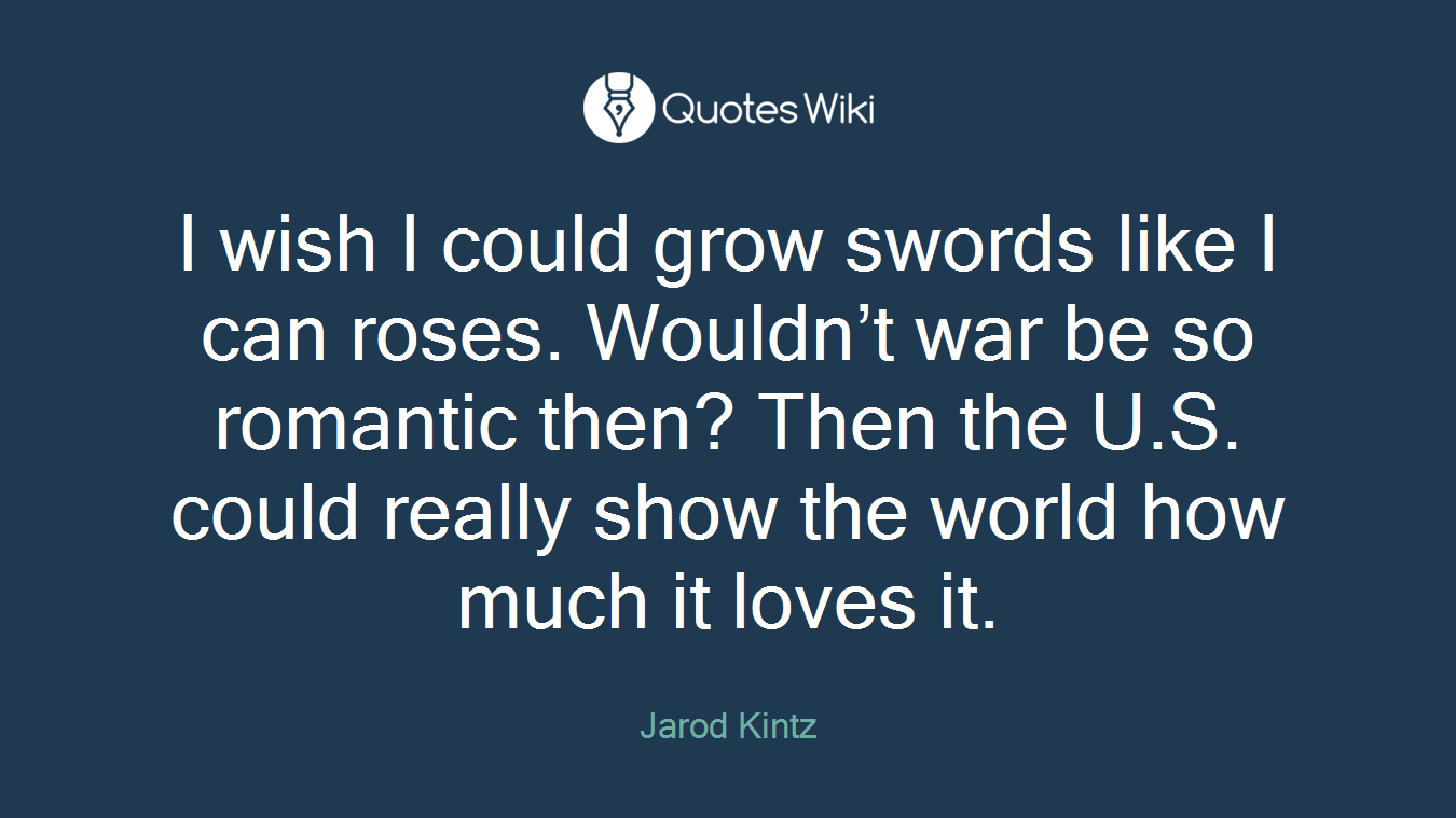 I wish I could grow swords like I can roses. Wouldn't war be so romantic then? Then the U.S. could really show the world how much it loves it.