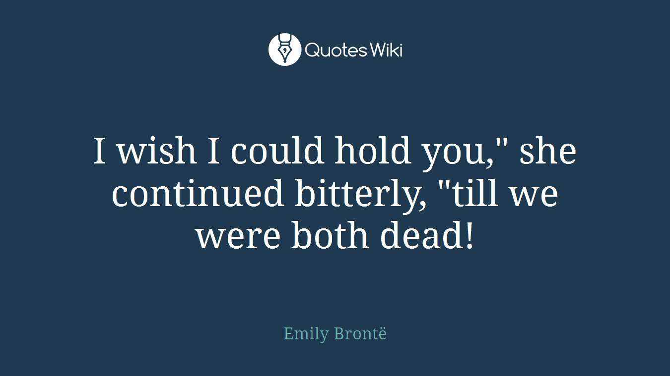 """I wish I could hold you,"""" she continued bitterly, """"till we were both dead!"""