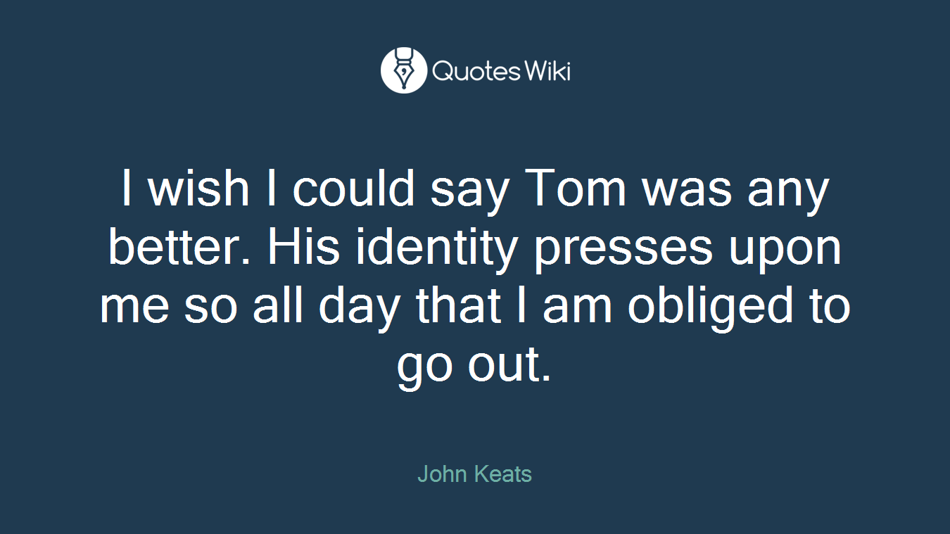 I wish I could say Tom was any better. His identity presses upon me so all day that I am obliged to go out.