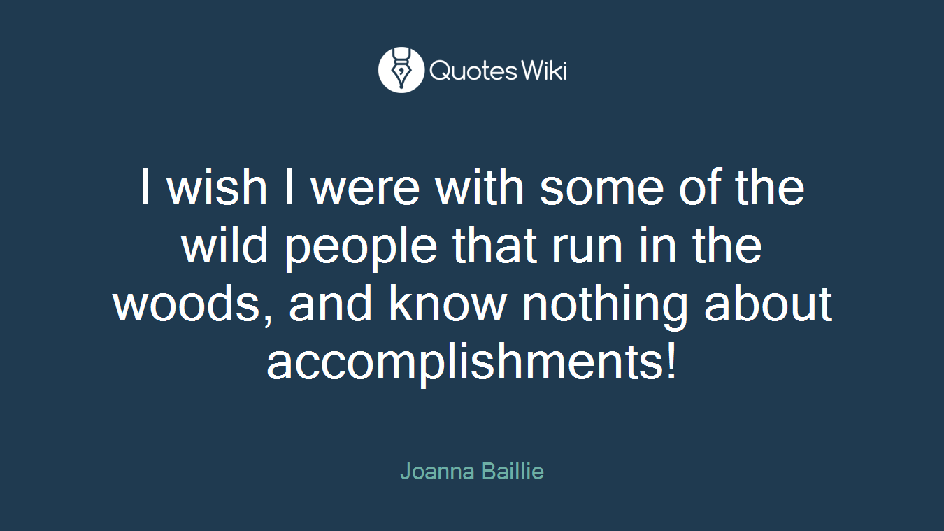 I wish I were with some of the wild people that run in the woods, and know nothing about accomplishments!