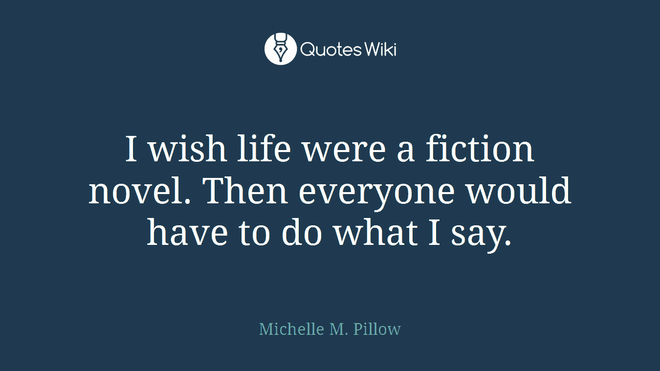 I wish life were a fiction novel. Then everyone would have to do what I say.