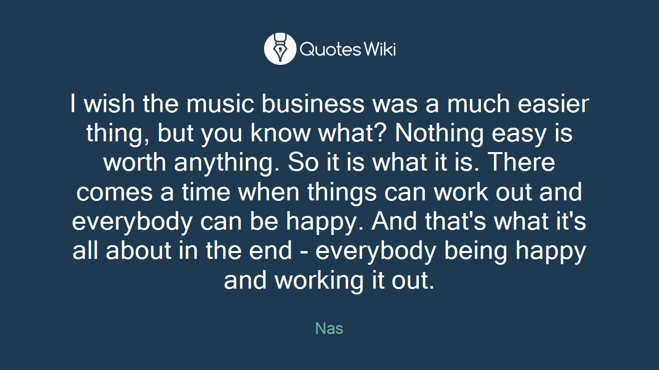I wish the music business was a much easier thing, but you know what? Nothing easy is worth anything. So it is what it is. There comes a time when things can work out and everybody can be happy. And that's what it's all about in the end - everybody being happy and working it out.