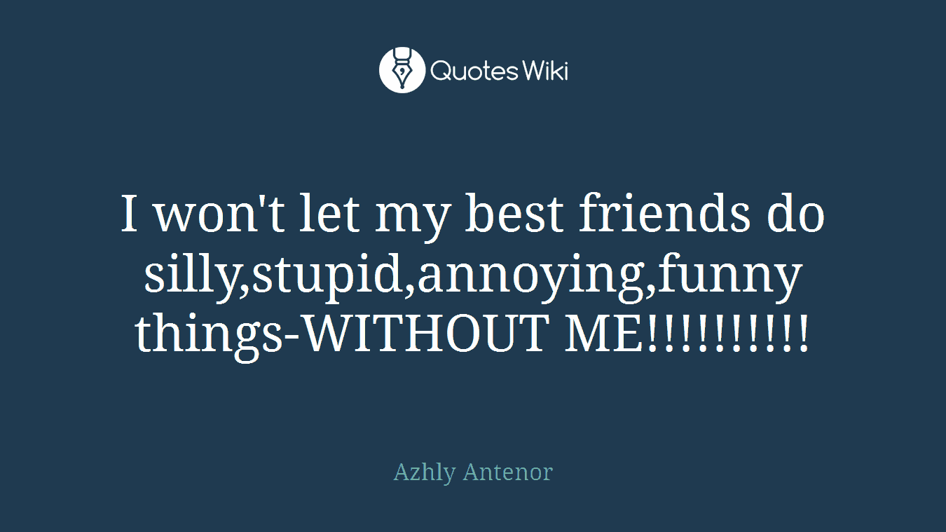 I won't let my best friends do silly,stupid,annoying,funny things-WITHOUT ME!!!!!!!!!!