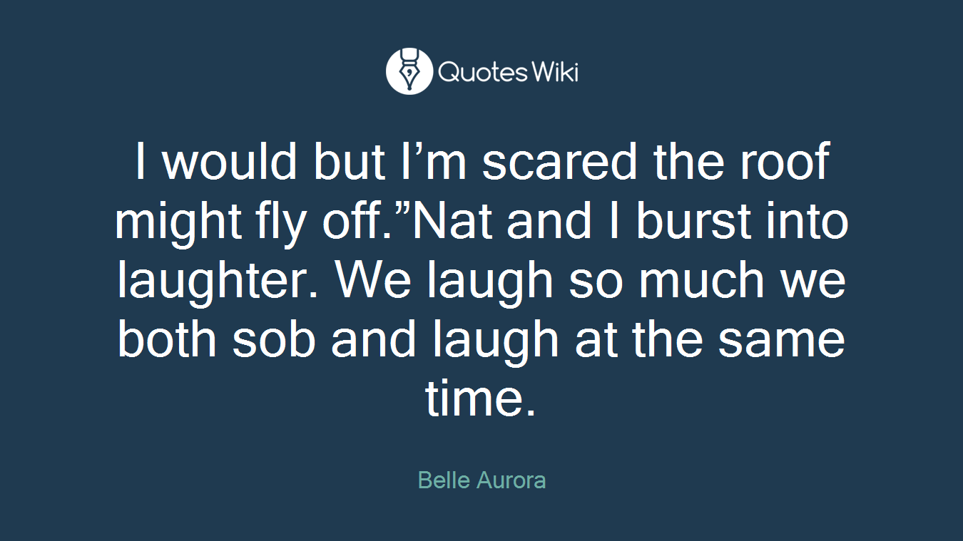 """I would but I'm scared the roof might fly off.""""Nat and I burst into laughter. We laugh so much we both sob and laugh at the same time."""