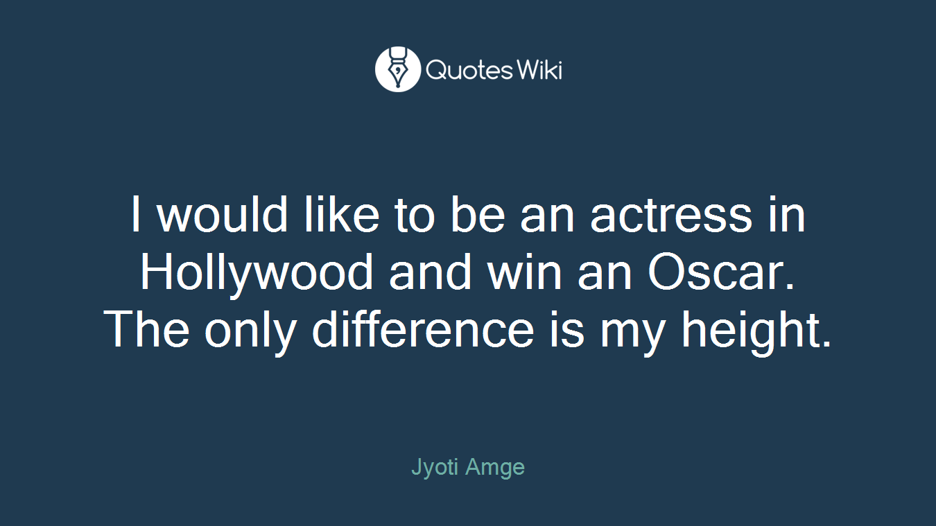 I would like to be an actress in Hollywood and win an Oscar. The only difference is my height.