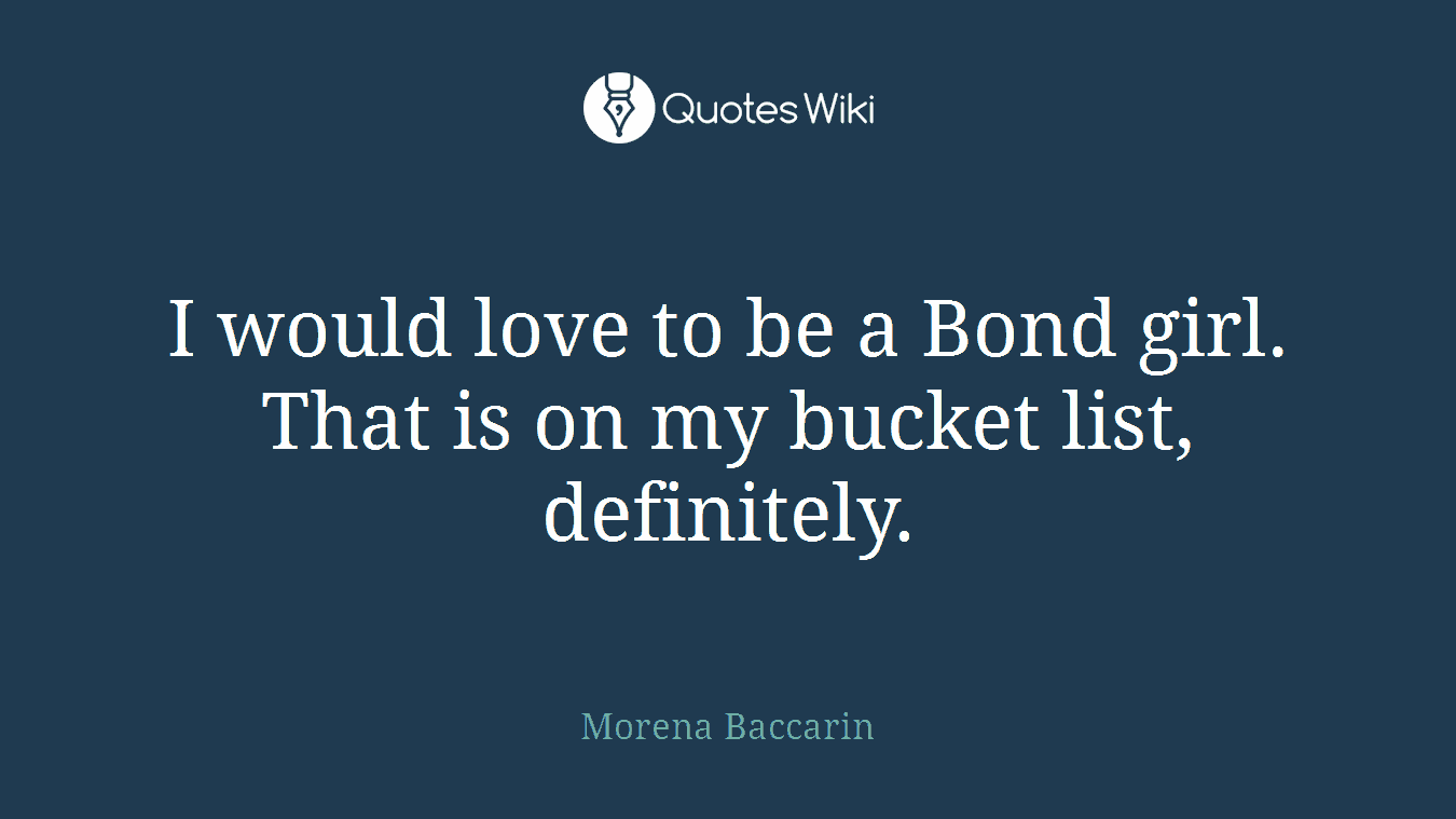 I would love to be a Bond girl. That is on my bucket list, definitely.