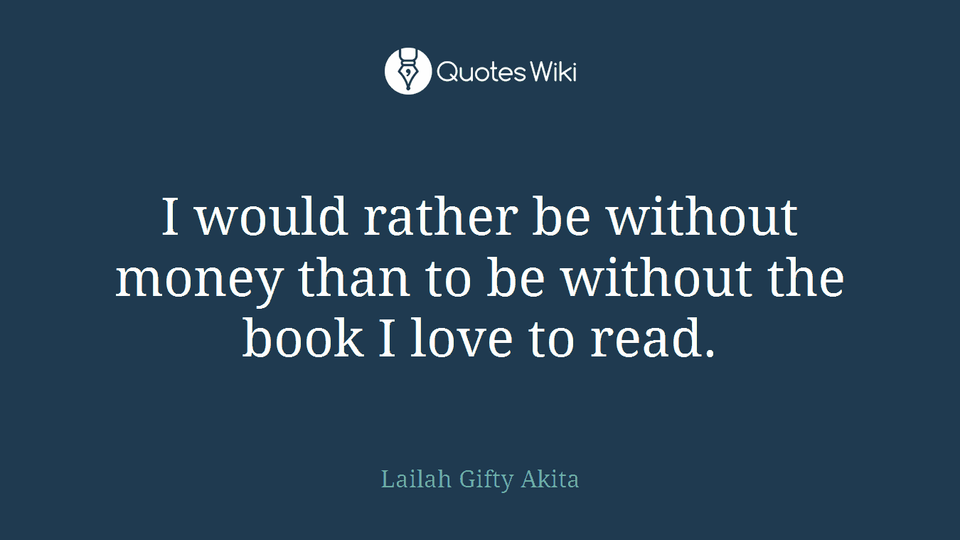 I would rather be without money than to be without the book I love to read.